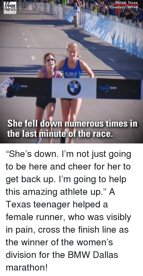 "Bmw, Finish Line, and Memes: FOX  NEWS  Dallas, Texas  Courtesy: WFAA  e hanne  She fell down numerous times in  the last minute of the race. ""She's down. I'm not just going to be here and cheer for her to get back up. I'm going to help this amazing athlete up."" A Texas teenager helped a female runner, who was visibly in pain, cross the finish line as the winner of the women's division for the BMW Dallas marathon!"