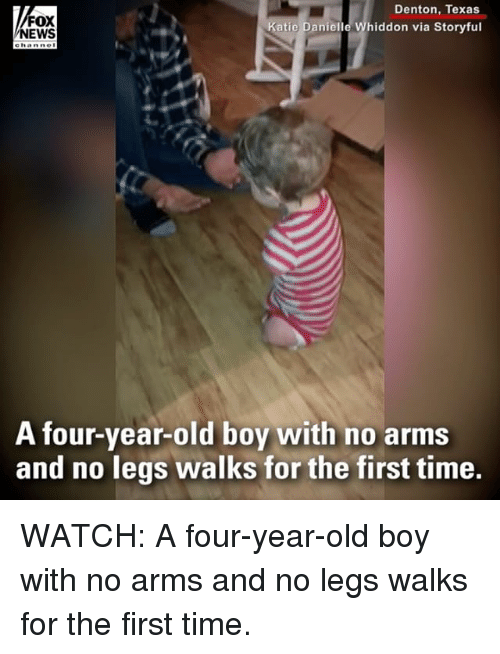 Memes, News, and Fox News: FOX  NEWS  Denton, Texas  Katie Danielle Whiddon via Storyful  A tour-year-old boy with no arms  and no legs walks for the first time. WATCH: A four-year-old boy with no arms and no legs walks for the first time.