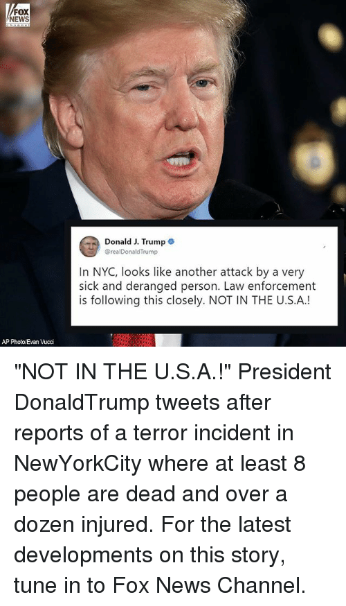 """Memes, News, and Fox News: FOX  NEWS  Donald J. Trump  @realDonaldTrump  In NYC, looks like another attack by a very  sick and deranged person. Law enforcement  is following this closely. NOT IN THE U.S.A.!  AP Photo/Evan Vucci """"NOT IN THE U.S.A.!"""" President DonaldTrump tweets after reports of a terror incident in NewYorkCity where at least 8 people are dead and over a dozen injured. For the latest developments on this story, tune in to Fox News Channel."""
