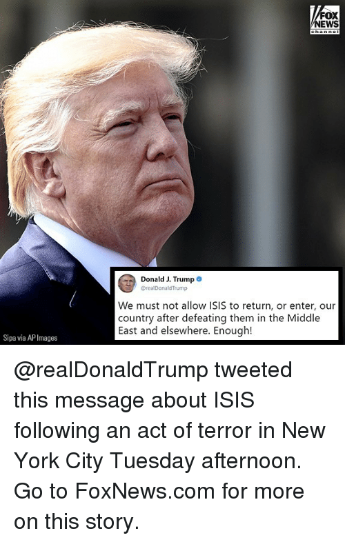 Isis, Memes, and New York: FOX  NEWS  Donald J. Trump  @realDonaldTrump  We must not allow ISIS to return, or enter, our  country after defeating them in the Middle  East and elsewhere. Enough!  Sipa via AP Images @realDonaldTrump tweeted this message about ISIS following an act of terror in New York City Tuesday afternoon. Go to FoxNews.com for more on this story.