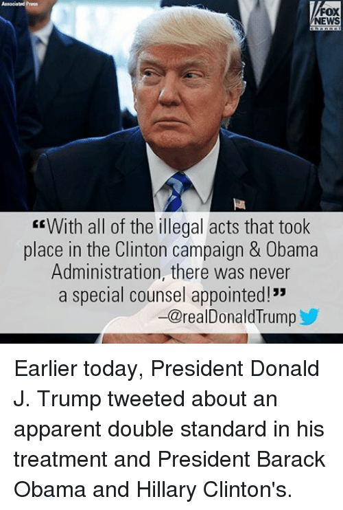 "Memes, News, and Obama: FOX  NEWS  EEWith all of the illegal acts that took  place in the Clinton campaign & Obama  Administration, there was never  a special counsel appointed!""  -@realDonald Trump Earlier today, President Donald J. Trump tweeted about an apparent double standard in his treatment and President Barack Obama and Hillary Clinton's."