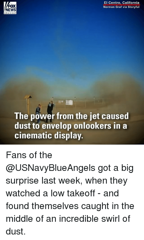 Memes, News, and California: FOX  NEWS  El Centro, California  Norman Graf via Storyful  e hanne  The power from the jet caused  dust to envelop onlookers in a  cinematic display. Fans of the @USNavyBlueAngels got a big surprise last week, when they watched a low takeoff - and found themselves caught in the middle of an incredible swirl of dust.