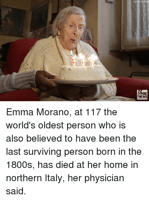 Memes, News, and Fox News: FOX  NEWS Emma Morano, at 117 the world's oldest person who is also believed to have been the last surviving person born in the 1800s, has died at her home in northern Italy, her physician said.