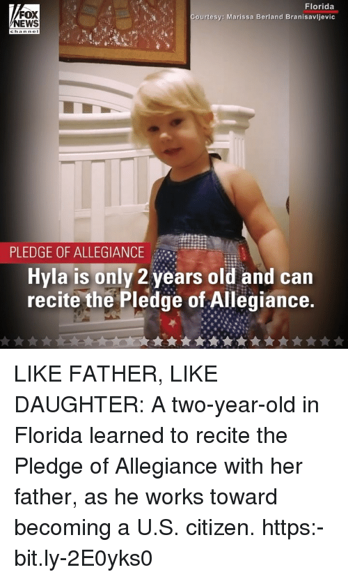 Memes, News, and Florida: FOX  NEWS  Florida  Courtesy: Marissa Berland Branisavljevic  PLEDGE OF ALLEGIANCE  Hyla is only 2 years old and can  recite the Pledge of Allegiance LIKE FATHER, LIKE DAUGHTER: A two-year-old in Florida learned to recite the Pledge of Allegiance with her father, as he works toward becoming a U.S. citizen. https:-bit.ly-2E0yks0