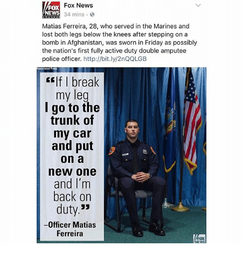 Memes, 🤖, and Fox: Fox News  FOX  NEWS  34 mins  Matias Ferreira, 28, who served in the Marines and  lost both legs below the knees after stepping on a  bomb in Afghanistan, was sworn in Friday as possibly  the nation's first fully active duty double amputee  police officer.  http://bit.ly/2nQQLGB  associated Press  CEIf break  my leg  I go to the  trunk of  my car  and put  on a  new one  and I'm  back on  duty  33  -Officer Matias  Ferreira  FOX