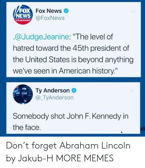 "Abraham Lincoln, Ali, and Dank: FOX  NEWS  Fox News  @FoxNews  channe  @JudgeJeanine: ""The level of  hatred toward the 45th president of  the United States is beyond anything  we've seen in American history:""  Ty Anderson  @_TyAnderson  Somebody shot John F. Kennedy in  the face  ali Don't forget Abraham Lincoln by Jakub-H MORE MEMES"