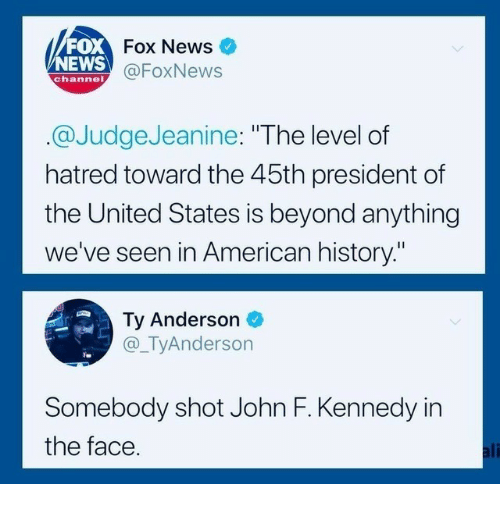 "Ali, News, and John F. Kennedy: FOX  NEWS  Fox News  @FoxNews  channel  @JudgeJeanine: ""The level of  hatred toward the 45th president of  the United States is beyond anything  we've seen in American history.""  Ty Anderson  @_TyAnderson  Somebody shot John F. Kennedy in  the face  ali"