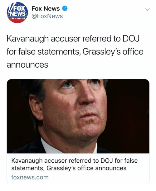 Memes, News, and Fox News: FOX  NEWS  Fox News  @FoxNews  channel  Kavanaugh accuser referred to DOJ  for false statements, Grassley's office  announces  Kavanaugh accuser referred to DOJ for false  statements, Grassley's office announces  foxnews.com