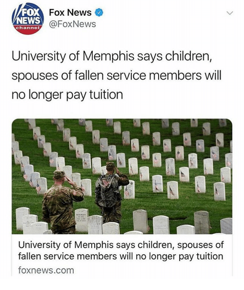Children, Memes, and News: FOX  NEWS  Fox News  @FoxNews  channel  University of Memphis says children,  spouses of fallen service members will  no longer pay tuition  University of Memphis says children, spouses of  fallen service members will no longer pay tuition  foxnews.com