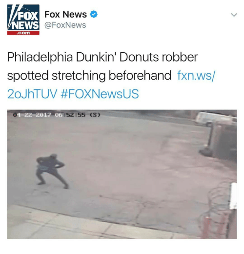 News, Donuts, and Fox News: FOX  NEWS  Fox News  @FoxNews  com  Philadelphia Dunkin' Donuts robber  spotted stretching beforehand fxn.ws/  20JhTUV #FOXNewsUS  0  1-22-2012 0  6:52:55 (S)