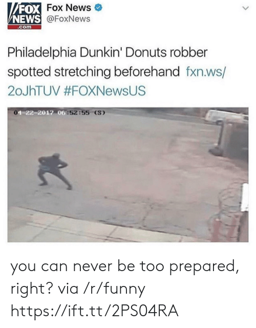Funny, News, and Donuts: FOX  NEWS  Fox News  @FoxNews  .com  Philadelphia Dunkin' Donuts robber  spotted stretching beforehand fxn.ws/  20JhTUV #FOXNewsUS  1-22-2012 06  6:52:55 (S) you can never be too prepared, right? via /r/funny https://ift.tt/2PS04RA