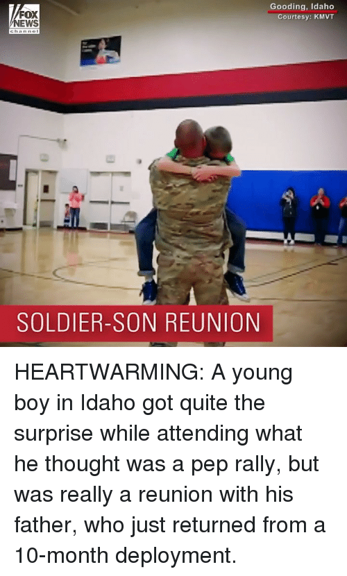 Memes, News, and Fox News: FOX  NEWS  Gooding, Idaho  Courtesy: KMVT  channol  SOLDIER-SON REUNION HEARTWARMING: A young boy in Idaho got quite the surprise while attending what he thought was a pep rally, but was really a reunion with his father, who just returned from a 10-month deployment.
