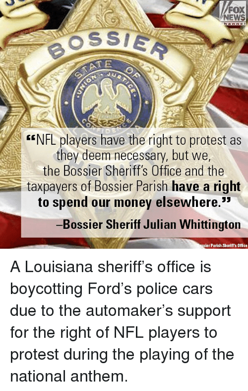 "Cars, Memes, and Money: FOX  NEWS  h anne  OSSIE  ATE  G""NFL players have the right to protest as  they deem necessary, but we,  the Bossier Sheriff's Office and the  taxpayers of Bossier Parish have a right  to spend our money elsewhere.""  Bossier Sheriff Julian Whittington  ier Parish Sherifl's Office A Louisiana sheriff's office is boycotting Ford's police cars due to the automaker's support for the right of NFL players to protest during the playing of the national anthem."