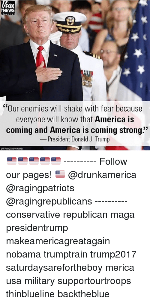 """America, Memes, and News: FOX  NEWS  hanne  LK  """"Our enemies will shake with fear because  everyone will know that America is  coming and America is coming strong.""""  President Donald J. Trump  AP Photo/Cardhyn Kaster 🇺🇸🇺🇸🇺🇸🇺🇸🇺🇸 ---------- Follow our pages! 🇺🇸 @drunkamerica @ragingpatriots @ragingrepublicans ---------- conservative republican maga presidentrump makeamericagreatagain nobama trumptrain trump2017 saturdaysarefortheboy merica usa military supportourtroops thinblueline backtheblue"""