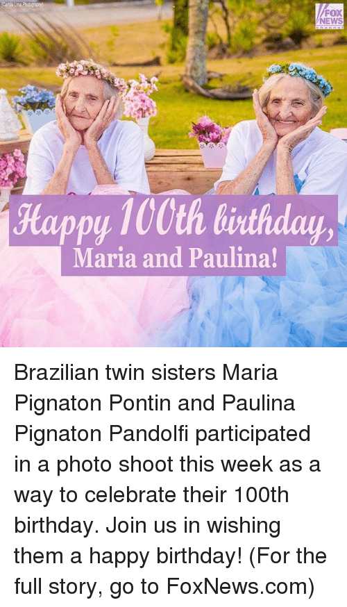 Birthday, Memes, and News: FOX  NEWS  Happy 100th birthday  Maria and Paulina! Brazilian twin sisters Maria Pignaton Pontin and Paulina Pignaton Pandolfi participated in a photo shoot this week as a way to celebrate their 100th birthday. Join us in wishing them a happy birthday! (For the full story, go to FoxNews.com)