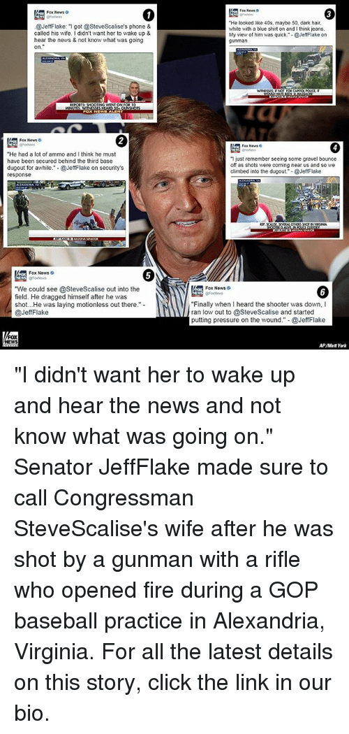 "Baseball, Click, and Fire: Fox News  ""He looked like 40s, maybe 50, dark hair,  @JeffFlake: ""I got @SteveScalise's phone &  white with a blue shirt on and I think jeans.  called his wife. I didn't want her to wake up &  My view of him was quick."" @JeffFlake on  hear the news & not know what was going  gunman  NTON FOR  Fox News o  Fox News  ""He had a lot of ammo and I think he must  ""I just remember seeing some gravel bounce  have been secured behind the third base  off as shots were coming near us and so we  dugout for awhile  @JeffFlake on security's  climbed into the dugout @JeffFlake  response  NEWS @FoxNews  ""We could see @SteveScalise out into the  Fox News  field. He dragged himself after he was  shot... He was laying motionless out there.""  ""Finally when I heard the shooter was down, I  @Jeff Flake  low out to @SteveScalise and started  putting pressure on the wound."" @JeffFlake  NEWS  AP/Matt York ""I didn't want her to wake up and hear the news and not know what was going on."" Senator JeffFlake made sure to call Congressman SteveScalise's wife after he was shot by a gunman with a rifle who opened fire during a GOP baseball practice in Alexandria, Virginia. For all the latest details on this story, click the link in our bio."