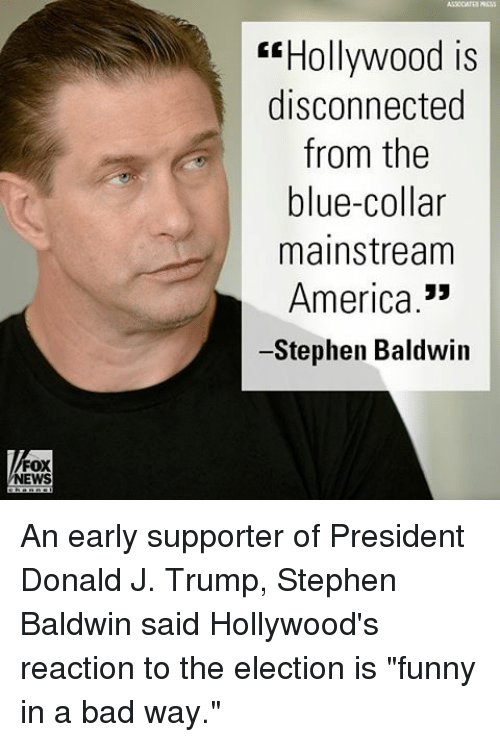 """America, Bad, and Funny: FOX  NEWS  Hollywood is  disconnected  from the  blue-collar  mainstream  America  Stephen Baldwin An early supporter of President Donald J. Trump, Stephen Baldwin said Hollywood's reaction to the election is """"funny in a bad way."""""""