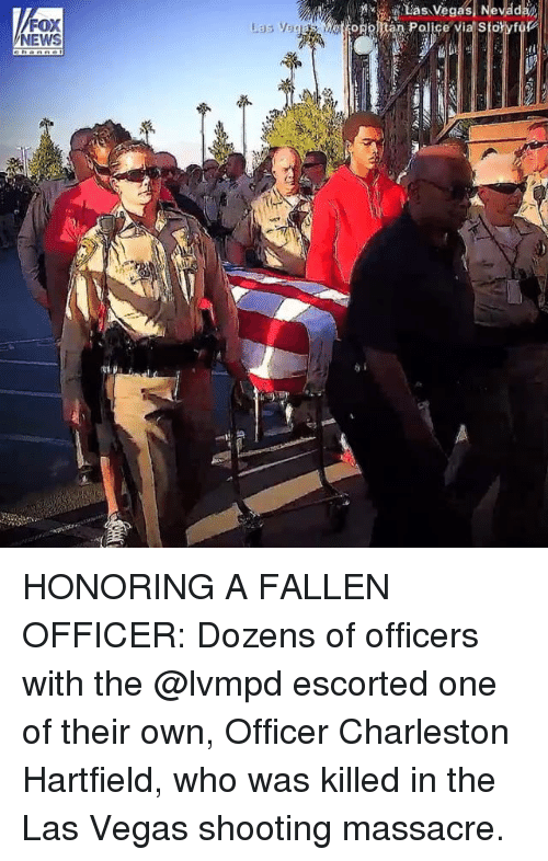 Memes, News, and Las Vegas: FOX  NEWS HONORING A FALLEN OFFICER: Dozens of officers with the @lvmpd escorted one of their own, Officer Charleston Hartfield, who was killed in the Las Vegas shooting massacre.