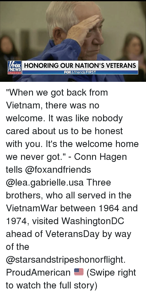 "Friends, Memes, and News: FOX  NEWS  HONORING OUR NATION'S VETERANS  FOX&friends FIRST ""When we got back from Vietnam, there was no welcome. It was like nobody cared about us to be honest with you. It's the welcome home we never got."" - Conn Hagen tells @foxandfriends @lea.gabrielle.usa Three brothers, who all served in the VietnamWar between 1964 and 1974, visited WashingtonDC ahead of VeteransDay by way of the @starsandstripeshonorflight. ProudAmerican 🇺🇸 (Swipe right to watch the full story)"