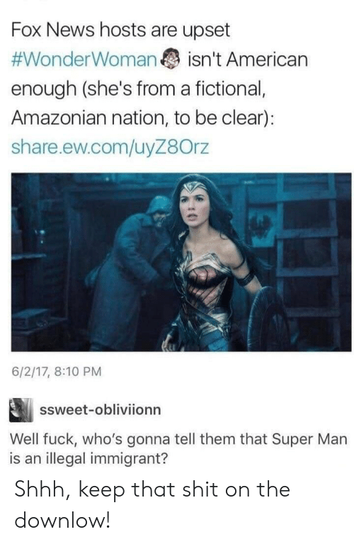 News, Shit, and American: Fox News hosts are upset  #WonderWoman  isn't American  enough (she's from a fictional,  Amazonian nation, to be clear):  share.ew.com/uyZ8Orz  6/2/17, 8:10 PM  ssweet-obliviionn  Well fuck, who's gonna tell them that Super Man  is an illegal immigrant? Shhh, keep that shit on the downlow!
