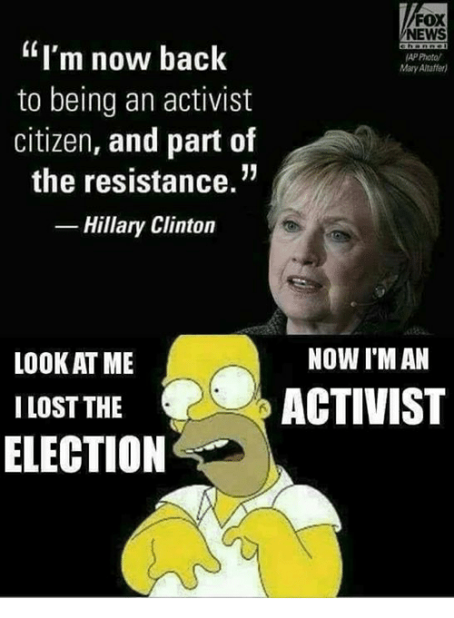 """Hillary Clinton, Memes, and News: FOX  NEWS  """"I'm now back  to being an activist  citizen, and part of  the resistance.""""  -Hillary Clinton  AP Photo/  Mary Altaffer)  NOW I'M AN  LOOK AT ME  I LOST THE  ELECTION  ACTIVIST"""