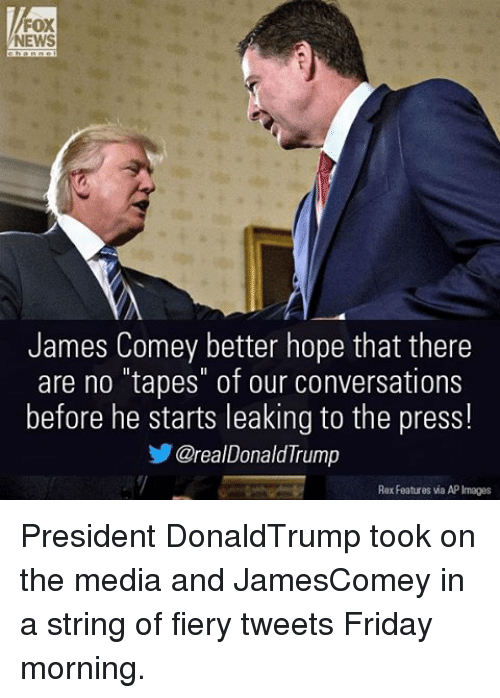 "Friday, Memes, and News: FOX  NEWS  James Comey better hope that there  are no ""tapes"" of our conversations  before he starts leaking to the press!  CZrealDonald Trump  Rex Features via API  Images President DonaldTrump took on the media and JamesComey in a string of fiery tweets Friday morning."