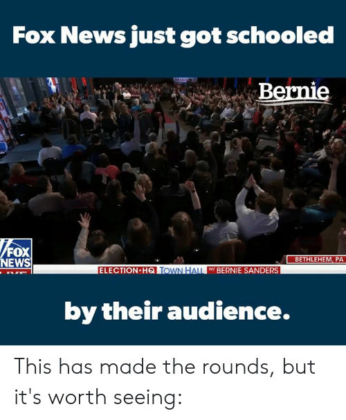 Bernie Sanders, Memes, and News: Fox News just got schooled  Bernie  FOX  NEWS  BETHLEHEM, PA  ELECTION HQTOWN HALL W BERNIE SANDERS  by their audience This has made the rounds, but it's worth seeing: