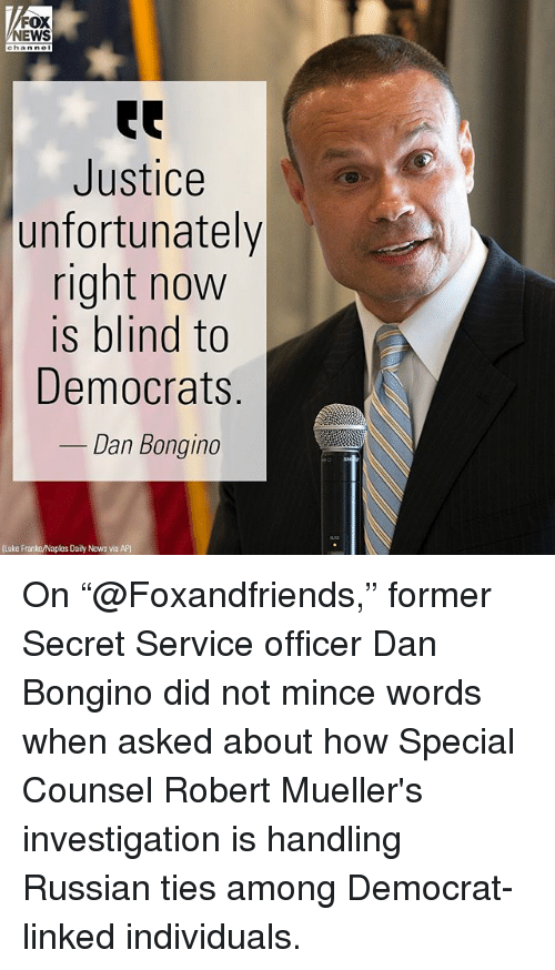 "Memes, News, and Fox News: FOX  NEWS  Justice  unfortunately  right now  is blind to  Democrats  Dan Bongino  (Luke Franke/Naples Daily News via AP) On ""@Foxandfriends,"" former Secret Service officer Dan Bongino did not mince words when asked about how Special Counsel Robert Mueller's investigation is handling Russian ties among Democrat-linked individuals."
