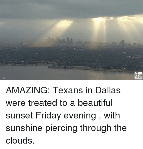Beautiful, Friday, and Memes: FOX  NEWS  KDPW AMAZING: Texans in Dallas were treated to a beautiful sunset Friday evening , with sunshine piercing through the clouds.