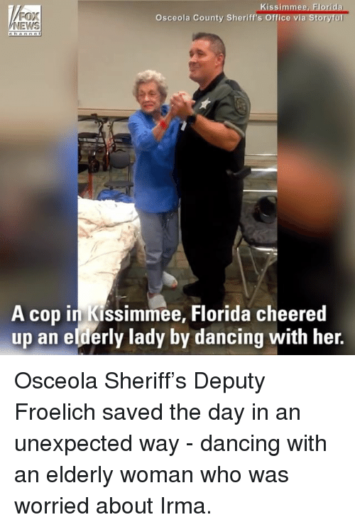 Dancing, Memes, and News: FOX  NEWS  Kissimmee, Florida  a Storyful  Osceola County Sheriff's Office vi  A cop in Kissimmee, Florida cheered  up an elderly lady by dancing with her. Osceola Sheriff's Deputy Froelich saved the day in an unexpected way - dancing with an elderly woman who was worried about Irma.