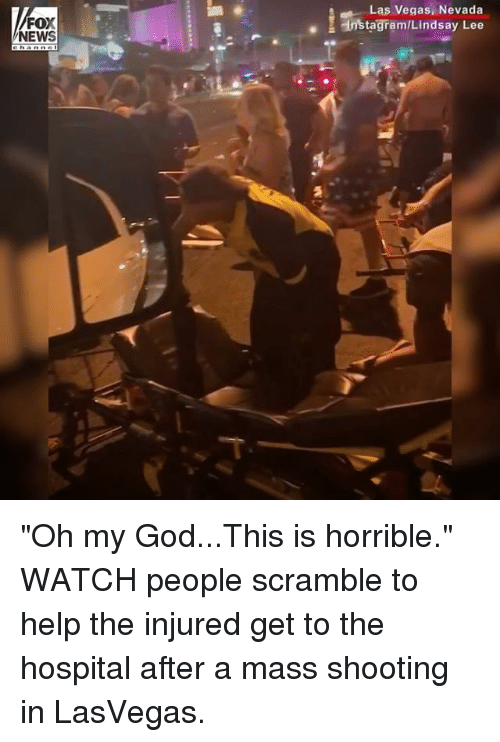 """God, Instagram, and Memes: FOX  NEWS  Las Vegas, Nevada  Instagram/Lindsay Lee """"Oh my God...This is horrible."""" WATCH people scramble to help the injured get to the hospital after a mass shooting in LasVegas."""