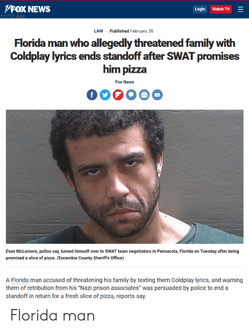 """Coldplay, Family, and Florida Man: /FoX NEWs  Login Watch TV  LAW Published February 28  Florida man who allegedly threatened family with  Coldplay lyrics ends standoff after SWAT promises  him pizza  Fox News  Evan McLemore, police say, turned himself over to SWAT team negotiators in Pensacola, Florida on Tuesday after being  promised a slice of pizza. (Escambia County Sheriff's Office)  A Florida man accused of threatening his family by texting them Coldplay lyrics, and warning  them of retribution from his """"Nazi prison associates"""" was persuaded by police to end a  standoff in return for a fresh slice of pizza, reports say Florida man"""