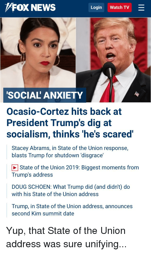 "Doug, News, and Politics: FOX NEWS  Login Watch TV  SOCIAL' ANXIETY  Ocasio-Cortez hits back at  President Trump's dig at  socialism, thinks 'he's scared'  Stacey Abrams, in State of the Union response,  blasts Trump for shutdown 'disgrace""  State of the Union 2019: Biggest moments from  Trump's address  DOUG SCHOEN: What Trump did (and didn't) do  with his State of the Union address  Trump, in State of the Union address, announces  second Kim summit date"