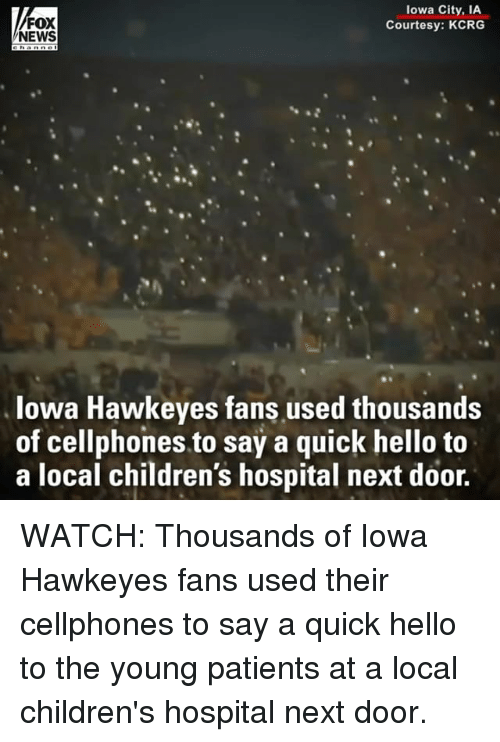 Hello, Memes, and News: FOX  NEWS  lowa City, IA  Courtesy: KCRG  lowa Hawkeyes fans used thousands  of cellphones to say a quick hello to  a local children's hospital next door. WATCH: Thousands of Iowa Hawkeyes fans used their cellphones to say a quick hello to the young patients at a local children's hospital next door.