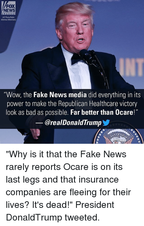 "Bad, Fake, and Memes: FOX  NEWS  Martinaz Mansivais)  ""Wow, the Fake News media did everything in its  power to make the Republican Healthcare victory  look as bad as possible. Far better than 0care!""  @realDonaldTrump ""Why is it that the Fake News rarely reports Ocare is on its last legs and that insurance companies are fleeing for their lives? It's dead!"" President DonaldTrump tweeted."