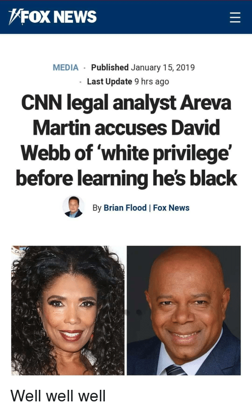 cnn.com, Martin, and News: FOX NEWS  MEDIA Published January 15, 2019  Last Update 9 hrs ago  CNN legal analyst Areva  Martin accuses David  Webb of white privilege'  before learning he's black  By Brian Flood Fox News Well well well