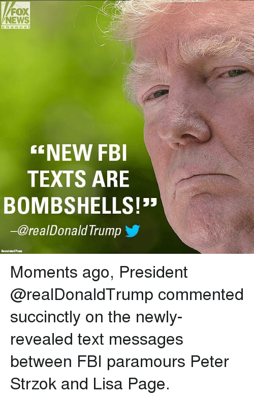 Fbi, Memes, and News: FOX  NEWS  NEW FBI  TEXTS ARE  BOMBSHELLS!  @realDonaldTrump Moments ago, President @realDonaldTrump commented succinctly on the newly-revealed text messages between FBI paramours Peter Strzok and Lisa Page.