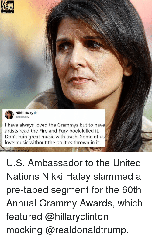 Fire, Grammy Awards, and Grammys: FOX  NEWS  Nikki Haley  @nikkihaley  I have always loved the Grammys but to have  artists read the Fire and Fury book killed it.  Don't ruin great music with trash. Some of us  love music without the politics thrown in it.  AP PhotoPstock Somanskyl U.S. Ambassador to the United Nations Nikki Haley slammed a pre-taped segment for the 60th Annual Grammy Awards, which featured @hillaryclinton mocking @realdonaldtrump.