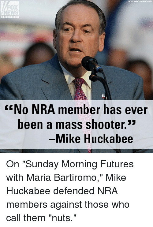 "Memes, News, and Fox News: FOX  NEWS  No NRA member has ever  been a mass shooter.3  Mike Huckabee On ""Sunday Morning Futures with Maria Bartiromo,"" Mike Huckabee defended NRA members against those who call them ""nuts."""