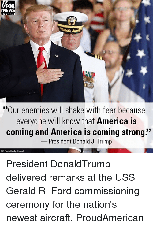 "America, Memes, and News: FOX  NEWS  ""Our enemies will shake with fear because  everyone will know that America is  coming and America is coming strong""  President Donald J. Trump  AP PhotoyCarolyn Kasteri President DonaldTrump delivered remarks at the USS Gerald R. Ford commissioning ceremony for the nation's newest aircraft. ProudAmerican"
