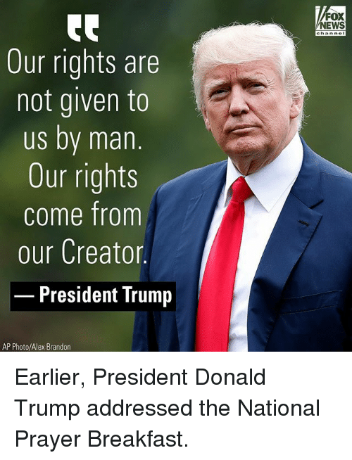 Donald Trump, Memes, and News: FOX  NEWS  Our rights are  not given to  us by man.  Our rights  come fromm  our Creator  President Trump  AP Photo/Alex Brandon Earlier, President Donald Trump addressed the National Prayer Breakfast.