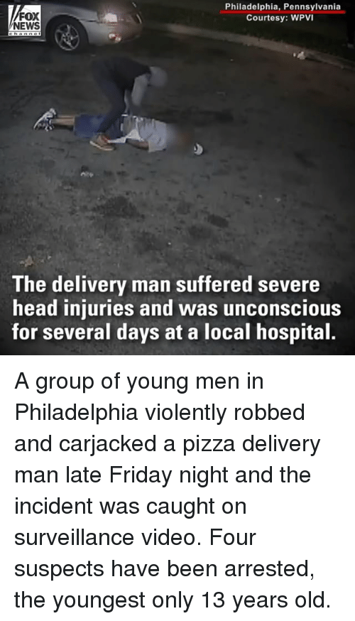 Friday, Head, and Memes: FOX  NEWS  Philadelphia, Pennsylvania  Courtesy: WPVI  The delivery man suffered severe  head injuries and was unconscious  for several days at a local hospital A group of young men in Philadelphia violently robbed and carjacked a pizza delivery man late Friday night and the incident was caught on surveillance video. Four suspects have been arrested, the youngest only 13 years old.