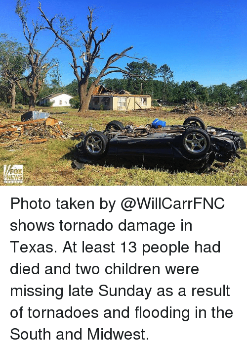 Children, Memes, and News: Fox  NEWS Photo taken by @WillCarrFNC shows tornado damage in Texas. At least 13 people had died and two children were missing late Sunday as a result of tornadoes and flooding in the South and Midwest.