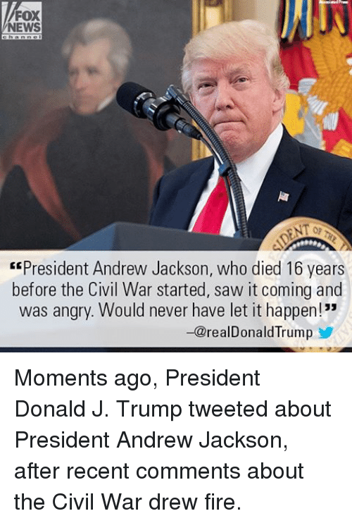 """Fire, Memes, and News: FOX  NEWS  """"President Andrew Jackson, who died 16 years  before the Civil War started, saw it coming and  was angry. Would never have let it happen!""""  -@realDonald Trump Moments ago, President Donald J. Trump tweeted about President Andrew Jackson, after recent comments about the Civil War drew fire."""
