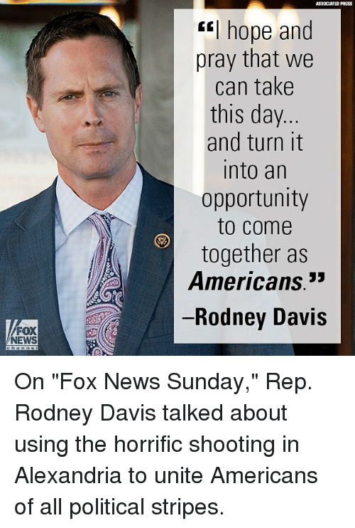 "Memes, News, and Fox News: FOX  NEWS  PRESS  ""I hope and  pray that we  can take  this day  and turn it  Into an  opportunity  to come  together as  Americans.""  Rodney Davis On ""Fox News Sunday,"" Rep. Rodney Davis talked about using the horrific shooting in Alexandria to unite Americans of all political stripes."