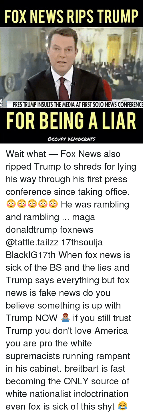 America, Fake, and Love: FOX NEWS RIPS TRUMP  PRES TRUMP INSULTS THE MEDIA AT FIRST SOLO NEWS CONFERENCE  FOR BEING A LIAR  OCCUPY DEMOCRATS Wait what — Fox News also ripped Trump to shreds for lying his way through his first press conference since taking office. 😳😳😳😳😳 He was rambling and rambling ... maga donaldtrump foxnews @tattle.tailzz 17thsoulja BlackIG17th When fox news is sick of the BS and the lies and Trump says everything but fox news is fake news do you believe something is up with Trump NOW 🤷🏽♂️ if you still trust Trump you don't love America you are pro the white supremacists running rampant in his cabinet. breitbart is fast becoming the ONLY source of white nationalist indoctrination even fox is sick of this shyt 😂