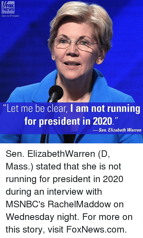 """Elizabeth Warren, Memes, and News: FOX  NEWS  (Spa wa APImages)  """"Let me be clear, I am not running  for president in 2020.""""  Sen. Elizabeth Warren Sen. ElizabethWarren (D, Mass.) stated that she is not running for president in 2020 during an interview with MSNBC's RachelMaddow on Wednesday night. For more on this story, visit FoxNews.com."""