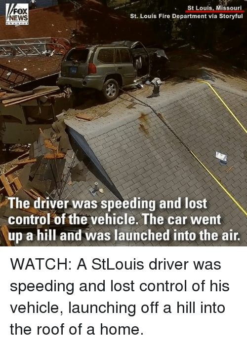 Fire, Memes, and News: FOX  NEWS  St Louis, Missouri  St. Louis Fire Department via Storyful  The driver was speeding and lost  control of the vehicle. The car went  up a hill and was launched into the air. WATCH: A StLouis driver was speeding and lost control of his vehicle, launching off a hill into the roof of a home.
