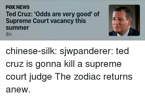News, Supreme, and Ted: FOX NEWS  Ted Cruz: 'Odds are very good' of  Supreme Court vacancy this  summer  8h chinese-silk:  sjwpanderer:  ted cruz is gonna kill a supreme court judge  The zodiac returns anew.