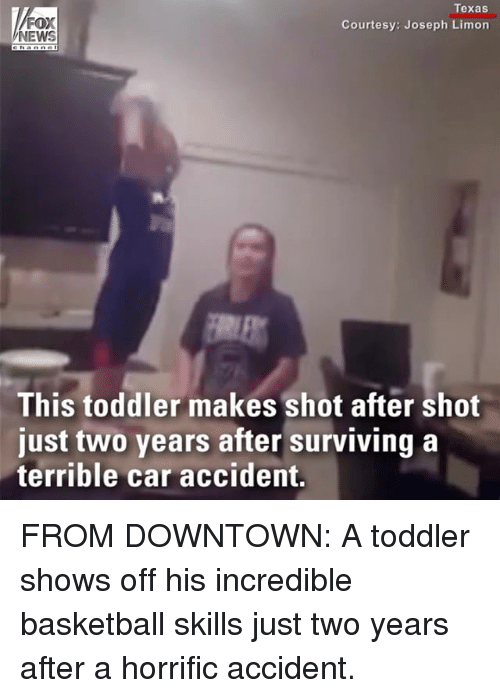 Basketball, Memes, and News: FOX  NEWS  Texas  Courtesy: Joseph Limon  This toddler makes shot after shot  just two years after surviving a  terrible car accident. FROM DOWNTOWN: A toddler shows off his incredible basketball skills just two years after a horrific accident.